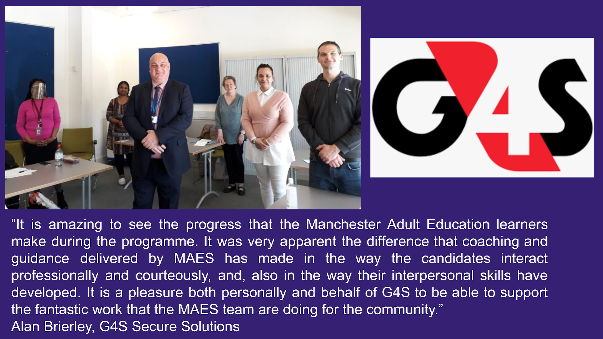 """A quote from Alan Brierley of G4S Secure Solutions: """"It is amazing to see the progress that the Manchester Adult Education learners make during the programme. It was very apparent the difference that coaching and guidance delivered by MAES has made in the way the candidates interact professionally and courteously, and, also in the way their interpersonal skills have developed. It is a pleasure both personally and behalf of G4S to be able to support the fantastic work that the MAES team are doing for the community.""""  Alan Brierley, G4S Secure Solutions"""